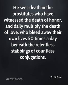Ed McBain - He sees death in the prostitutes who have witnessed the death of honor, and daily multiply the death of love, who bleed away their own lives 50 times a day beneath the relentless stabbings of countless conjugations.
