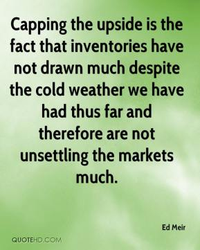 Ed Meir - Capping the upside is the fact that inventories have not drawn much despite the cold weather we have had thus far and therefore are not unsettling the markets much.