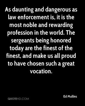 Ed Mullins - As daunting and dangerous as law enforcement is, it is the most noble and rewarding profession in the world. The sergeants being honored today are the finest of the finest, and make us all proud to have chosen such a great vocation.