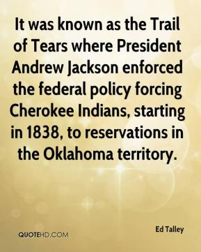 Ed Talley - It was known as the Trail of Tears where President Andrew Jackson enforced the federal policy forcing Cherokee Indians, starting in 1838, to reservations in the Oklahoma territory.