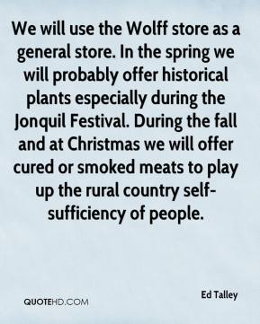 Ed Talley - We will use the Wolff store as a general store. In the spring we will probably offer historical plants especially during the Jonquil Festival. During the fall and at Christmas we will offer cured or smoked meats to play up the rural country self-sufficiency of people.