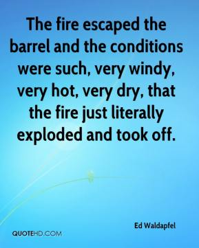 Ed Waldapfel - The fire escaped the barrel and the conditions were such, very windy, very hot, very dry, that the fire just literally exploded and took off.