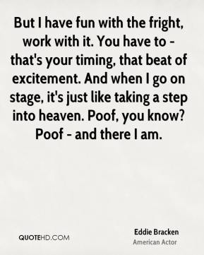 Eddie Bracken - But I have fun with the fright, work with it. You have to - that's your timing, that beat of excitement. And when I go on stage, it's just like taking a step into heaven. Poof, you know? Poof - and there I am.