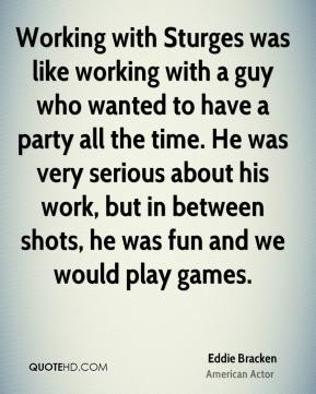 Working with Sturges was like working with a guy who wanted to have a party all the time. He was very serious about his work, but in between shots, he was fun and we would play games.