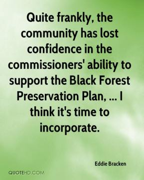 Eddie Bracken - Quite frankly, the community has lost confidence in the commissioners' ability to support the Black Forest Preservation Plan, ... I think it's time to incorporate.