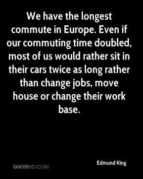 We have the longest commute in Europe. Even if our commuting time doubled, most of us would rather sit in their cars twice as long rather than change jobs, move house or change their work base.
