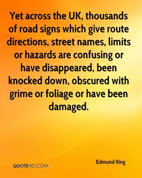 Edmund King - Yet across the UK, thousands of road signs which give route directions, street names, limits or hazards are confusing or have disappeared, been knocked down, obscured with grime or foliage or have been damaged.