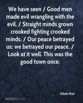 Edwin Muir - We have seen / Good men made evil wrangling with the evil, / Straight minds grown crooked fighting crooked minds. / Our peace betrayed us; we betrayed our peace. / Look at it well. This was the good town once.