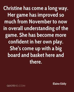 Elaine Eddy - Christine has come a long way. Her game has improved so much from November to now in overall understanding of the game. She has become more confident in her own play. She's come up with a big board and basket here and there.
