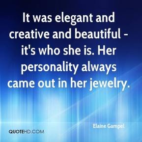 Elaine Gampel - It was elegant and creative and beautiful - it's who she is. Her personality always came out in her jewelry.