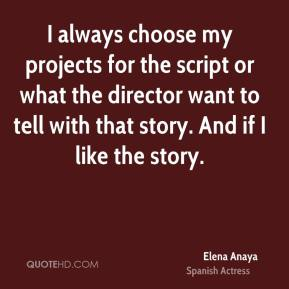 I always choose my projects for the script or what the director want to tell with that story. And if I like the story.