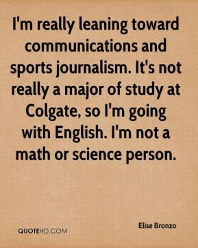 Elise Bronzo - I'm really leaning toward communications and sports journalism. It's not really a major of study at Colgate, so I'm going with English. I'm not a math or science person.