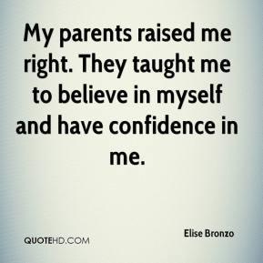 Elise Bronzo - My parents raised me right. They taught me to believe in myself and have confidence in me.