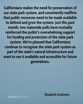 Elizabeth Goldstein - Californians realize the need for preservation of our state park system, and consistently reaffirm that public resources need to be made available to defend and grow the system. Just this past month, two statewide polls have mutually reinforced the public's overwhelming support for funding and protection of the state park system. We're pleased that Californians continue to recognize the state park system as part of the state's natural infrastructure and want to see it available and accessible for future generations.