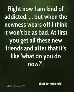 Elizabeth McDonald - Right now I am kind of addicted, ... but when the newness wears off I think it won't be as bad. At first you get all these new friends and after that it's like 'what do you do now?'.