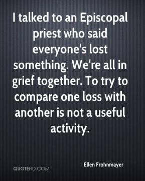 Ellen Frohnmayer - I talked to an Episcopal priest who said everyone's lost something. We're all in grief together. To try to compare one loss with another is not a useful activity.