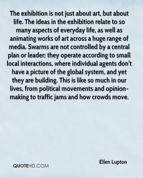 Ellen Lupton - The exhibition is not just about art, but about life. The ideas in the exhibition relate to so many aspects of everyday life, as well as animating works of art across a huge range of media. Swarms are not controlled by a central plan or leader; they operate according to small local interactions, where individual agents don't have a picture of the global system, and yet they are building. This is like so much in our lives, from political movements and opinion-making to traffic jams and how crowds move.