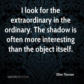 Ellen Thorsen - I look for the extraordinary in the ordinary. The shadow is often more interesting than the object itself.
