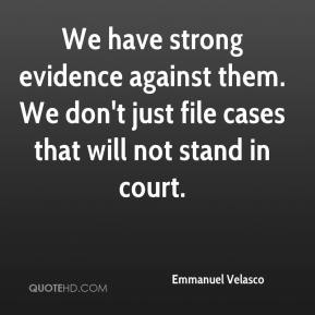 Emmanuel Velasco - We have strong evidence against them. We don't just file cases that will not stand in court.