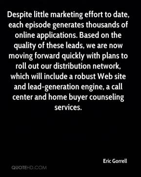 Despite little marketing effort to date, each episode generates thousands of online applications. Based on the quality of these leads, we are now moving forward quickly with plans to roll out our distribution network, which will include a robust Web site and lead-generation engine, a call center and home buyer counseling services.
