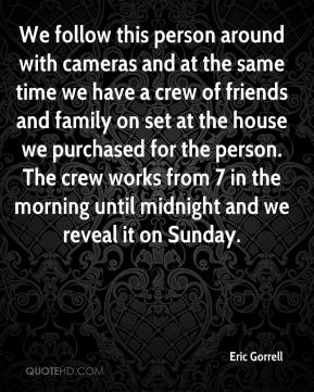 We follow this person around with cameras and at the same time we have a crew of friends and family on set at the house we purchased for the person. The crew works from 7 in the morning until midnight and we reveal it on Sunday.