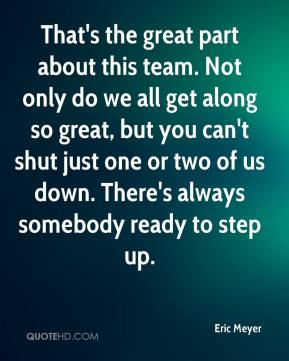 Eric Meyer - That's the great part about this team. Not only do we all get along so great, but you can't shut just one or two of us down. There's always somebody ready to step up.