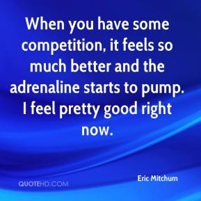 Eric Mitchum - When you have some competition, it feels so much better and the adrenaline starts to pump. I feel pretty good right now.