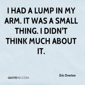 Eric Overton - I had a lump in my arm. It was a small thing. I didn't think much about it.
