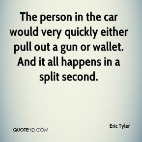 Eric Tyler - The person in the car would very quickly either pull out a gun or wallet. And it all happens in a split second.