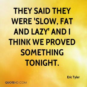Eric Tyler - They said they were 'slow, fat and lazy' and I think we proved something tonight.