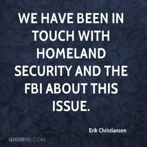 Erik Christiansen - We have been in touch with Homeland Security and the FBI about this issue.