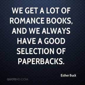 Esther Buck - We get a lot of romance books, and we always have a good selection of paperbacks.