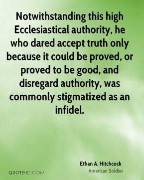 Ethan A. Hitchcock - Notwithstanding this high Ecclesiastical authority, he who dared accept truth only because it could be proved, or proved to be good, and disregard authority, was commonly stigmatized as an infidel.