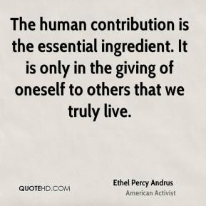 Ethel Percy Andrus - The human contribution is the essential ingredient. It is only in the giving of oneself to others that we truly live.