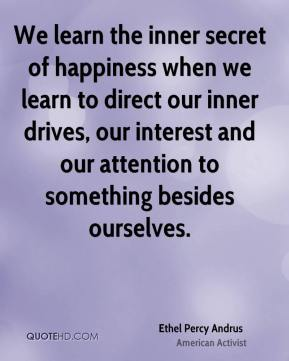 Ethel Percy Andrus - We learn the inner secret of happiness when we learn to direct our inner drives, our interest and our attention to something besides ourselves.