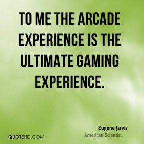 Eugene Jarvis - To me the arcade experience is the ultimate gaming experience.
