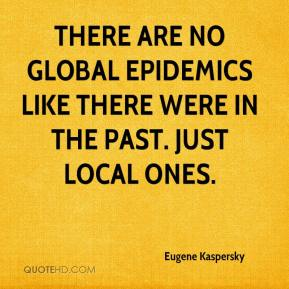 There are no global epidemics like there were in the past. Just local ones.