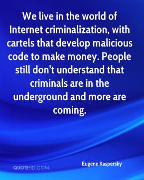 Eugene Kaspersky - We live in the world of Internet criminalization, with cartels that develop malicious code to make money. People still don't understand that criminals are in the underground and more are coming.