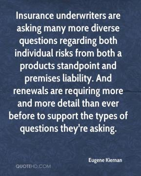 Eugene Kiernan - Insurance underwriters are asking many more diverse questions regarding both individual risks from both a products standpoint and premises liability. And renewals are requiring more and more detail than ever before to support the types of questions they're asking.
