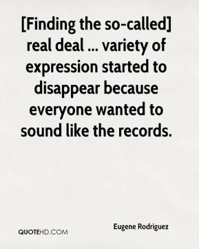 Eugene Rodriguez - [Finding the so-called] real deal ... variety of expression started to disappear because everyone wanted to sound like the records.