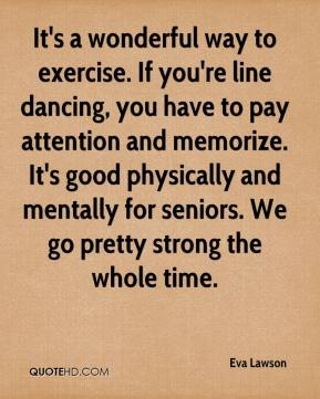 Eva Lawson - It's a wonderful way to exercise. If you're line dancing, you have to pay attention and memorize. It's good physically and mentally for seniors. We go pretty strong the whole time.