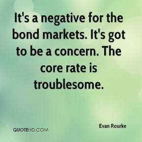 Evan Rourke - It's a negative for the bond markets. It's got to be a concern. The core rate is troublesome.
