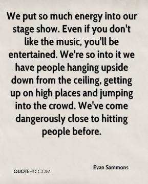 We put so much energy into our stage show. Even if you don't like the music, you'll be entertained. We're so into it we have people hanging upside down from the ceiling, getting up on high places and jumping into the crowd. We've come dangerously close to hitting people before.