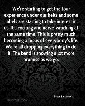 Evan Sammons - We're starting to get the tour experience under our belts and some labels are starting to take interest in us. It's exciting and nerve-wracking at the same time. This is pretty much becoming a focus of everybody's life. We're all dropping everything to do it. The band is showing a lot more promise as we go.