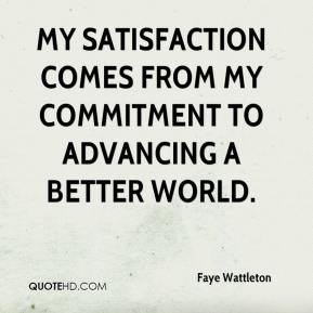Faye Wattleton - My satisfaction comes from my commitment to advancing a better world.
