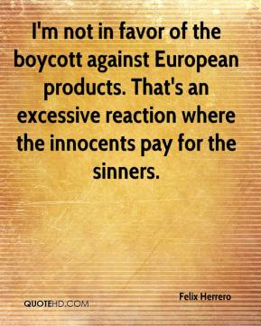 I'm not in favor of the boycott against European products. That's an excessive reaction where the innocents pay for the sinners.