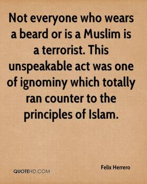 Not everyone who wears a beard or is a Muslim is a terrorist. This unspeakable act was one of ignominy which totally ran counter to the principles of Islam.