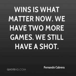 Fernando Cabrera - Wins is what matter now. We have two more games. We still have a shot.