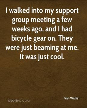 Fran Wallis - I walked into my support group meeting a few weeks ago, and I had bicycle gear on. They were just beaming at me. It was just cool.