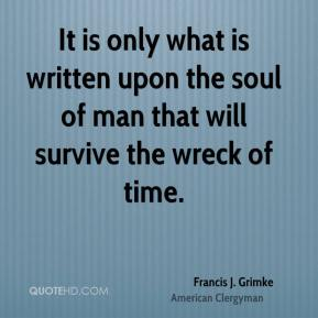 It is only what is written upon the soul of man that will survive the wreck of time.